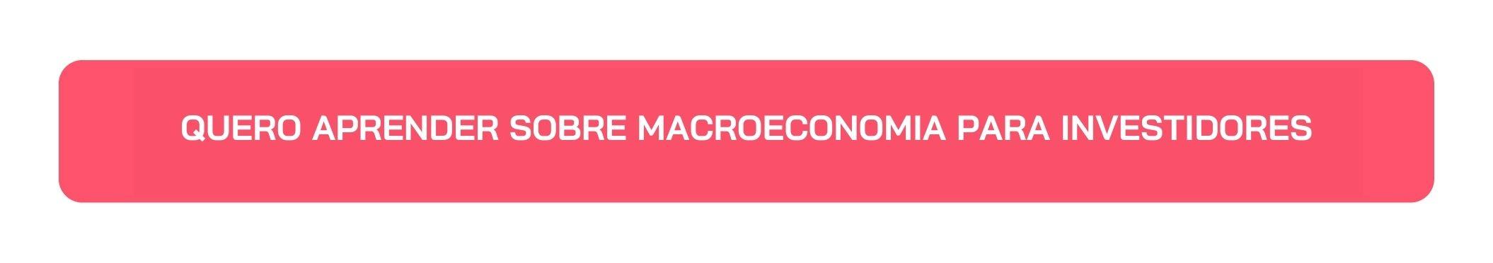 Botão Quero Aprender sobre Macroeconomia para Investidores
